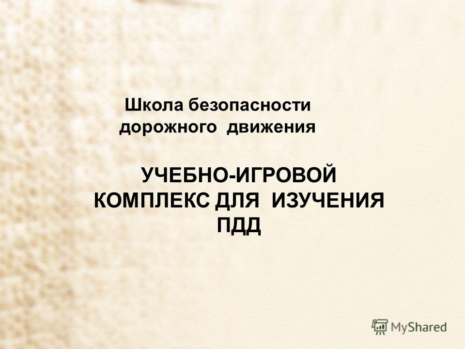 Школа безопасности дорожного движения УЧЕБНО-ИГРОВОЙ КОМПЛЕКС ДЛЯ ИЗУЧЕНИЯ ПДД