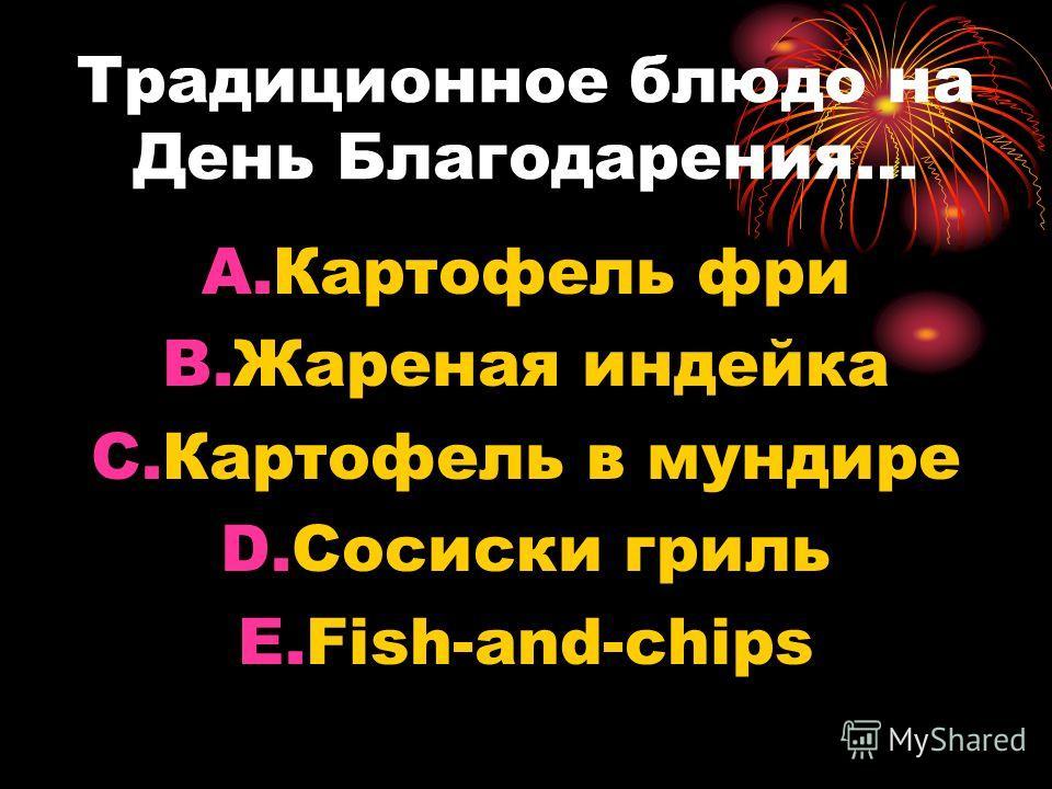 Традиционное блюдо на День Благодарения… A.Картофель фри B.Жареная индейка C.Картофель в мундире D.Сосиски гриль E.Fish-and-chips