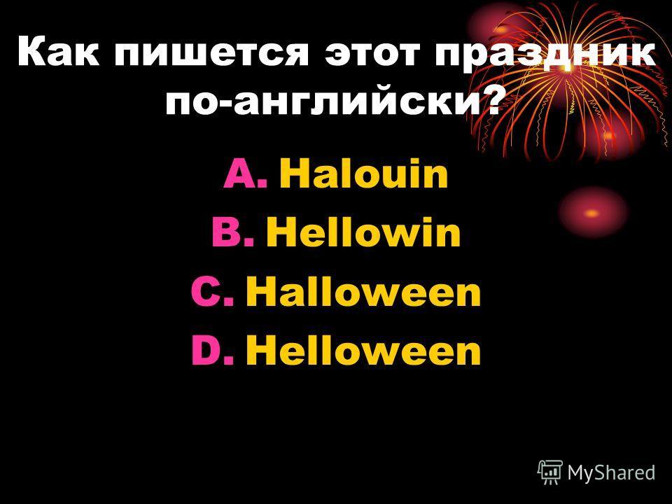 Как пишется этот праздник по-английски? A.Halouin B.Hellowin C.Halloween D.Helloween