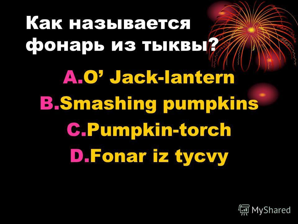 Как называется фонарь из тыквы? A.O Jack-lantern B.Smashing pumpkins C.Pumpkin-torch D.Fonar iz tycvy