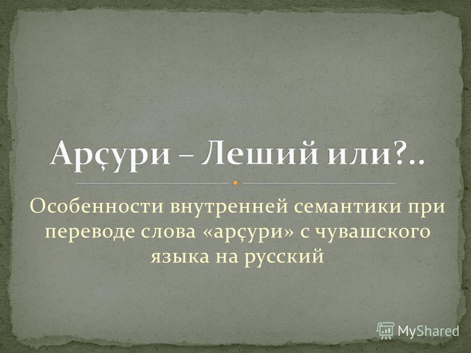 Особенности внутренней семантики при переводе слова «арçури» с чувашского языка на русский