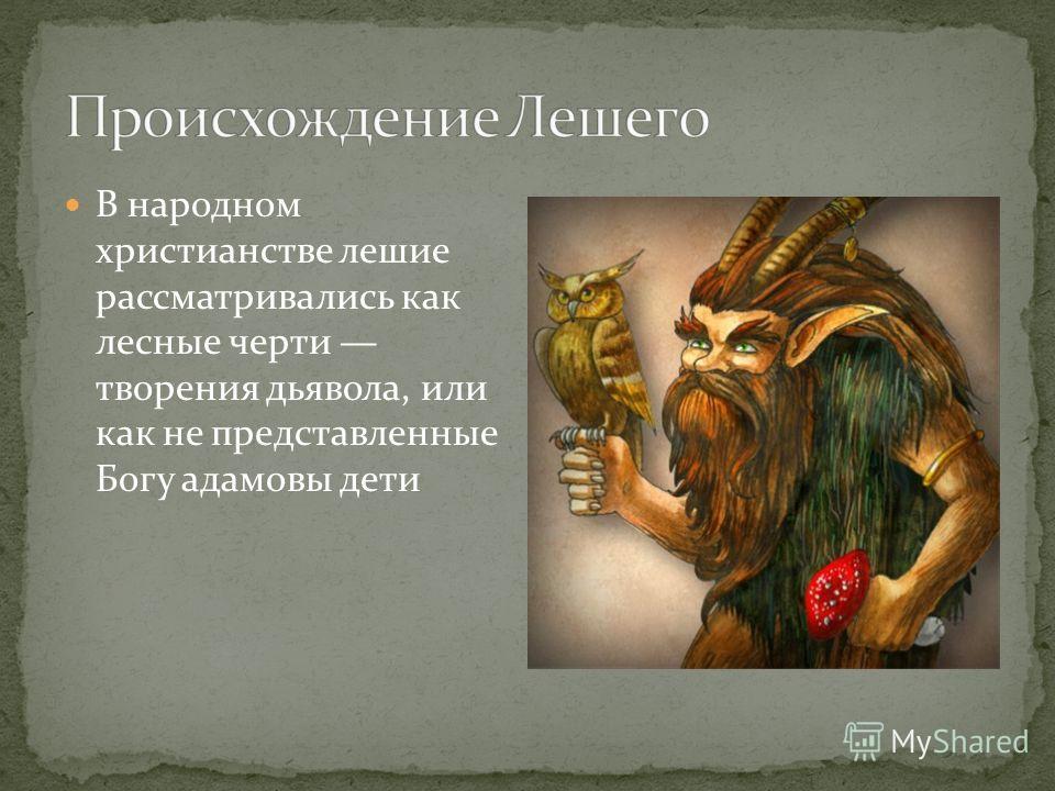 В народном христианстве лешие рассматривались как лесные черти творения дьявола, или как не представленные Богу адамовы дети