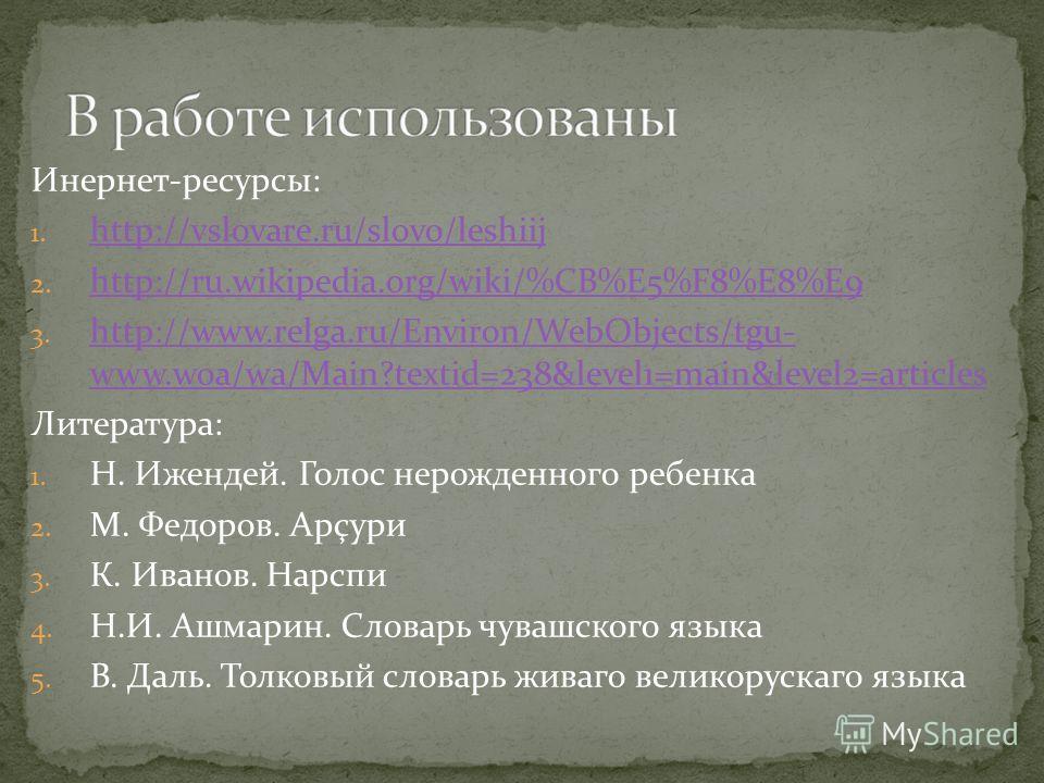 Инернет-ресурсы: 1. http://vslovare.ru/slovo/leshiij http://vslovare.ru/slovo/leshiij 2. http://ru.wikipedia.org/wiki/%CB%E5%F8%E8%E9 http://ru.wikipedia.org/wiki/%CB%E5%F8%E8%E9 3. http://www.relga.ru/Environ/WebObjects/tgu- www.woa/wa/Main?textid=2