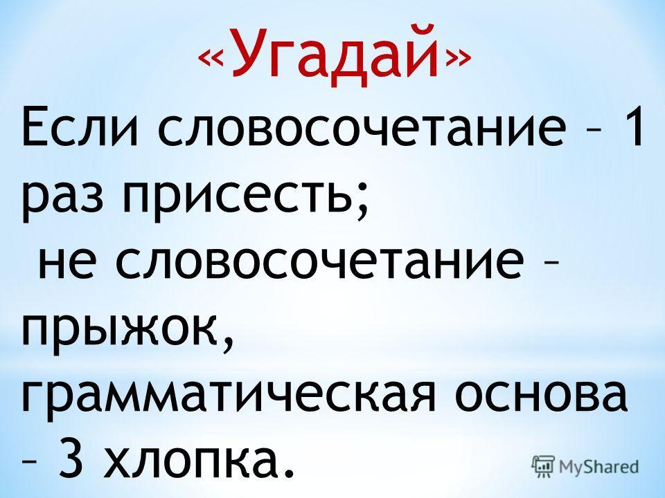 «Угадай» Если словосочетание – 1 раз присесть; не словосочетание – прыжок, грамматическая основа – 3 хлопка.