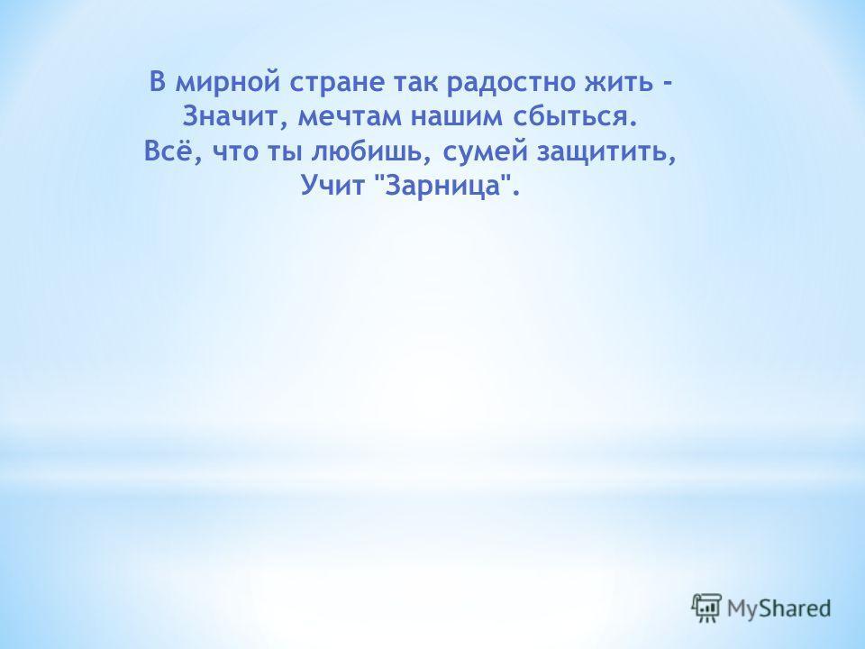 В мирной стране так радостно жить - Значит, мечтам нашим сбыться. Всё, что ты любишь, сумей защитить, Учит Зарница.