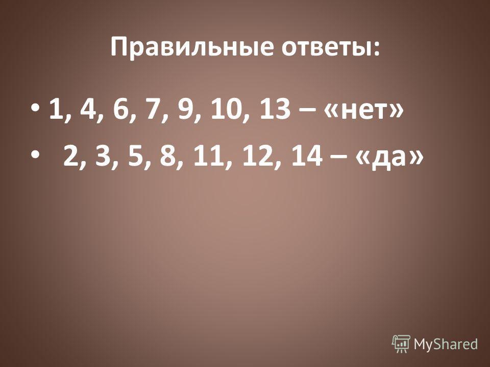 Правильные ответы: 1, 4, 6, 7, 9, 10, 13 – «нет» 2, 3, 5, 8, 11, 12, 14 – «да»