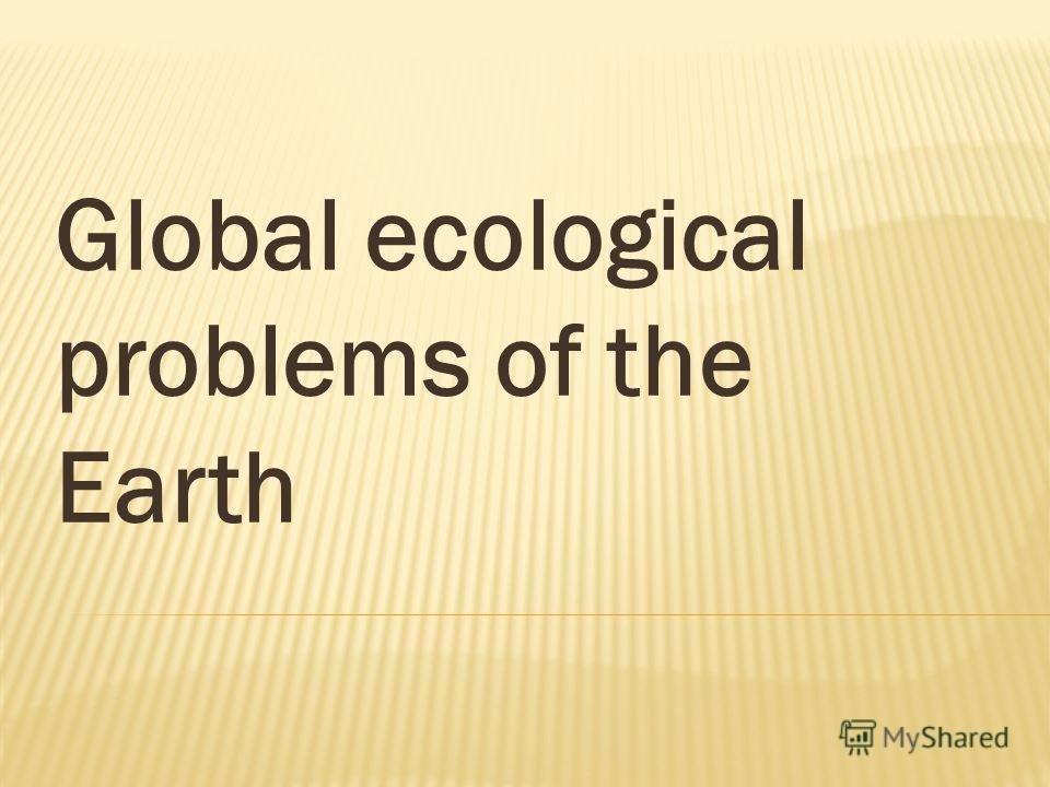 Global ecological problems of the Earth