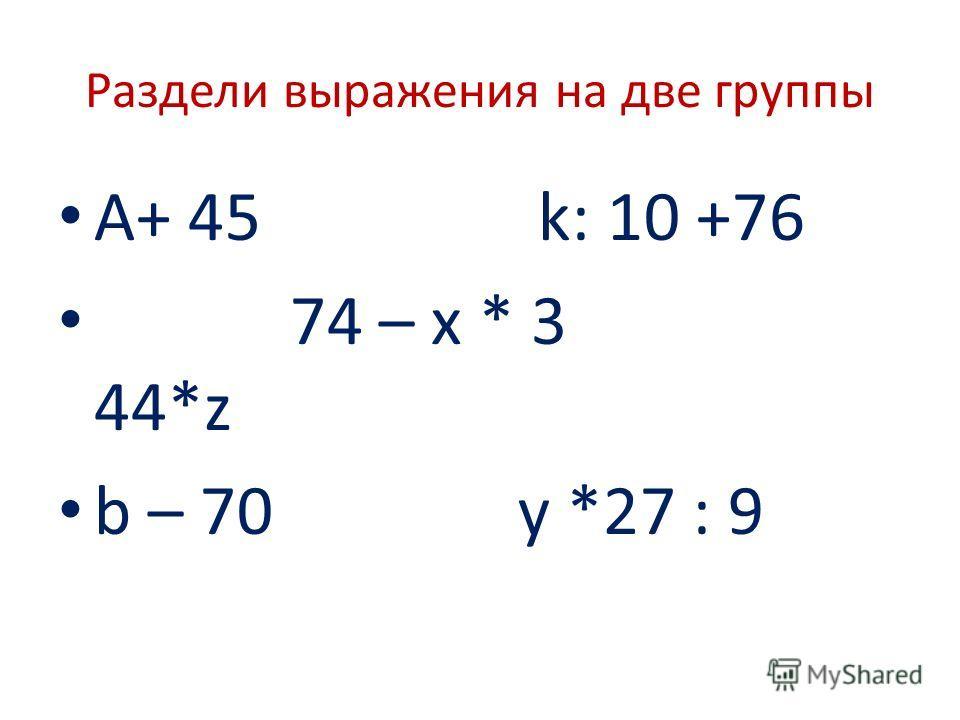 Раздели выражения на две группы А+ 45 k: 10 +76 74 – x * 3 44*z b – 70 y *27 : 9