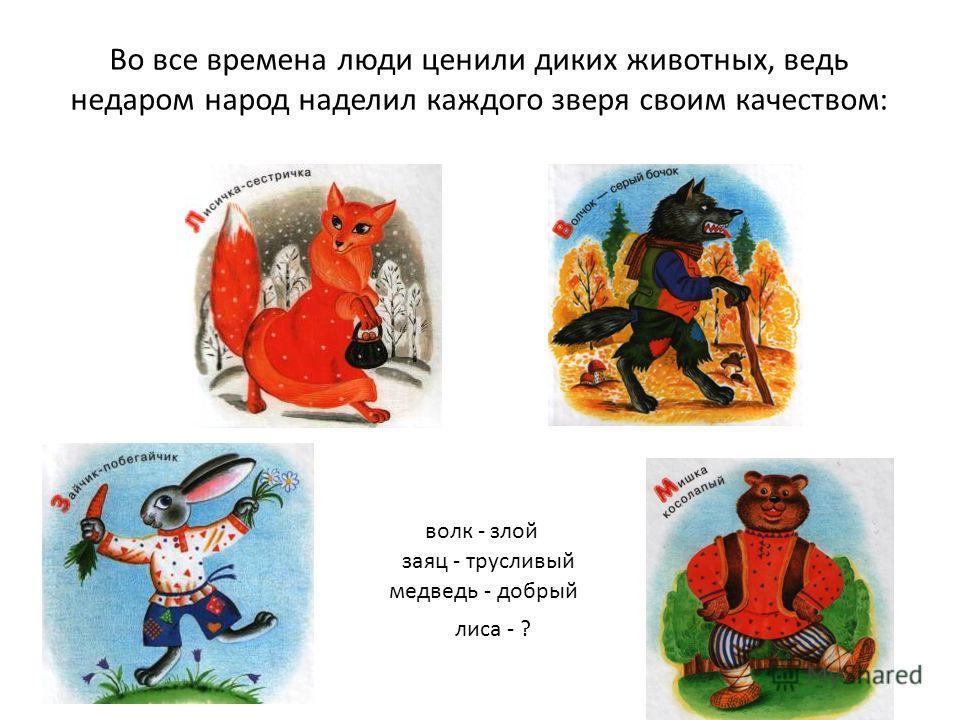 Во все времена люди ценили диких животных, ведь недаром народ наделил каждого зверя своим качеством: лиса - ? волк - злой заяц - трусливый медведь - добрый