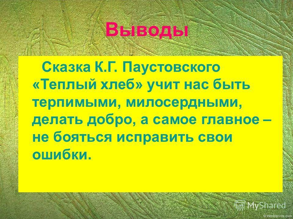 Выводы Сказка К.Г. Паустовского «Теплый хлеб» учит нас быть терпимыми, милосердными, делать добро, а самое главное – не бояться исправить свои ошибки.