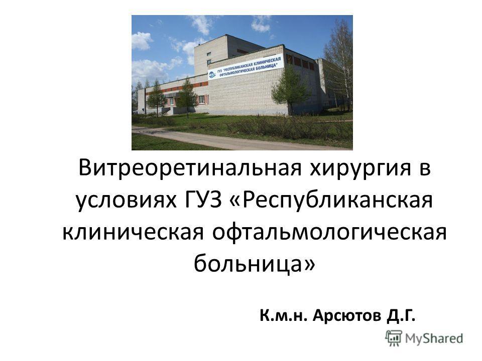 Витреоретинальная хирургия в условиях ГУЗ «Республиканская клиническая офтальмологическая больница» К.м.н. Арсютов Д.Г.