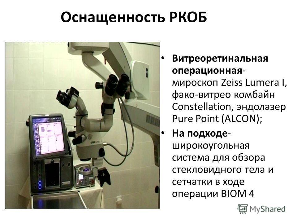 Оснащенность РКОБ Витреоретинальная операционная- мироскоп Zeiss Lumera I, фако-витрео комбайн Constellation, эндолазер Pure Point (ALCON); На подходе- широкоугольная система для обзора стекловидного тела и сетчатки в ходе операции BIOM 4