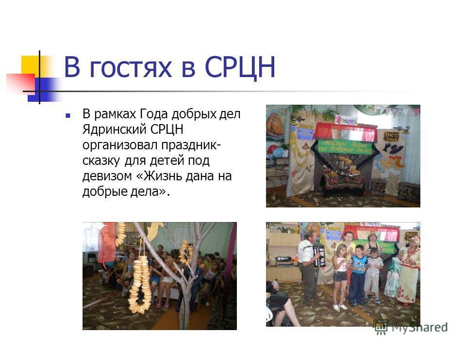 В гостях в СРЦН В рамках Года добрых дел Ядринский СРЦН организовал праздник- сказку для детей под девизом «Жизнь дана на добрые дела».