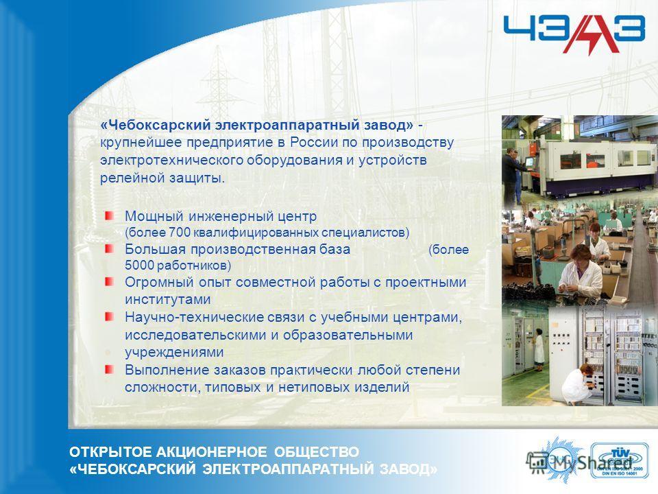 ОТКРЫТОЕ АКЦИОНЕРНОЕ ОБЩЕСТВО «ЧЕБОКСАРСКИЙ ЭЛЕКТРОАППАРАТНЫЙ ЗАВОД» «Чебоксарский электроаппаратный завод» - крупнейшее предприятие в России по производству электротехнического оборудования и устройств релейной защиты. Мощный инженерный центр (более