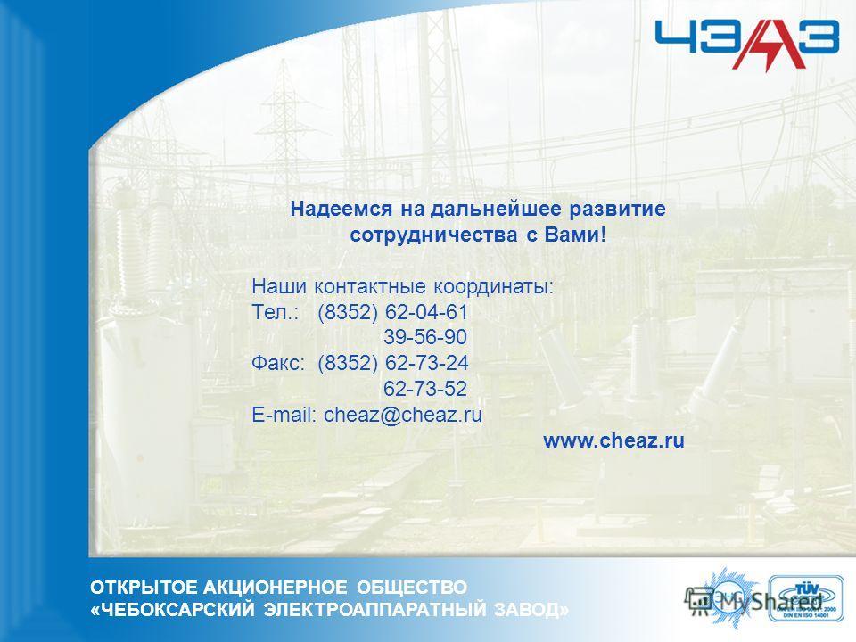 Надеемся на дальнейшее развитие сотрудничества с Вами! Наши контактные координаты: Тел.: (8352) 62-04-61 39-56-90 Факс: (8352) 62-73-24 62-73-52 E-mail: cheaz@cheaz.ru www.cheaz.ru ОТКРЫТОЕ АКЦИОНЕРНОЕ ОБЩЕСТВО «ЧЕБОКСАРСКИЙ ЭЛЕКТРОАППАРАТНЫЙ ЗАВОД»