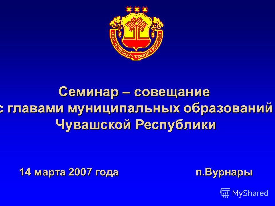 Семинар – совещание с главами муниципальных образований Чувашской Республики 14 марта 2007 года п.Вурнары