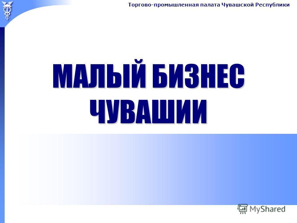 Торгово-промышленная палата Чувашской Республики МАЛЫЙ БИЗНЕС ЧУВАШИИ