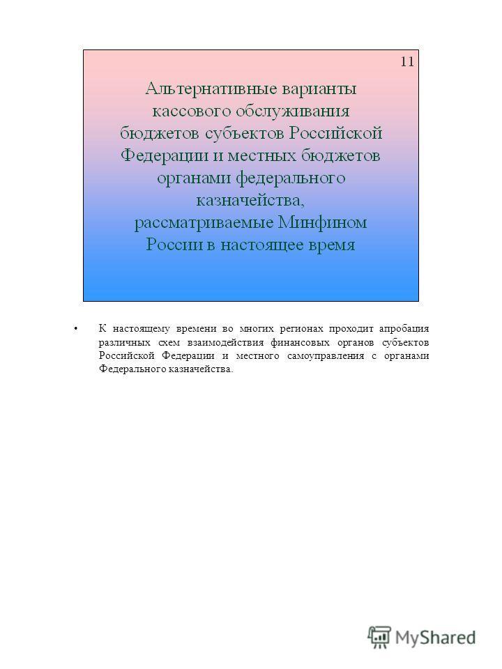 К настоящему времени во многих регионах проходит апробация различных схем взаимодействия финансовых органов субъектов Российской Федерации и местного самоуправления с органами Федерального казначейства.