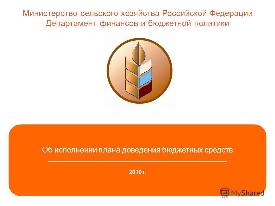 1 Об исполнении плана доведения бюджетных средств _______________________________________________ 2010 г. Министерство сельского хозяйства Российской Федерации Департамент финансов и бюджетной политики