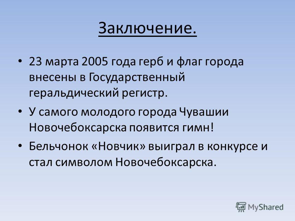 Заключение. 23 марта 2005 года герб и флаг города внесены в Государственный геральдический регистр. У самого молодого города Чувашии Новочебоксарска появится гимн! Бельчонок «Новчик» выиграл в конкурсе и стал символом Новочебоксарска.