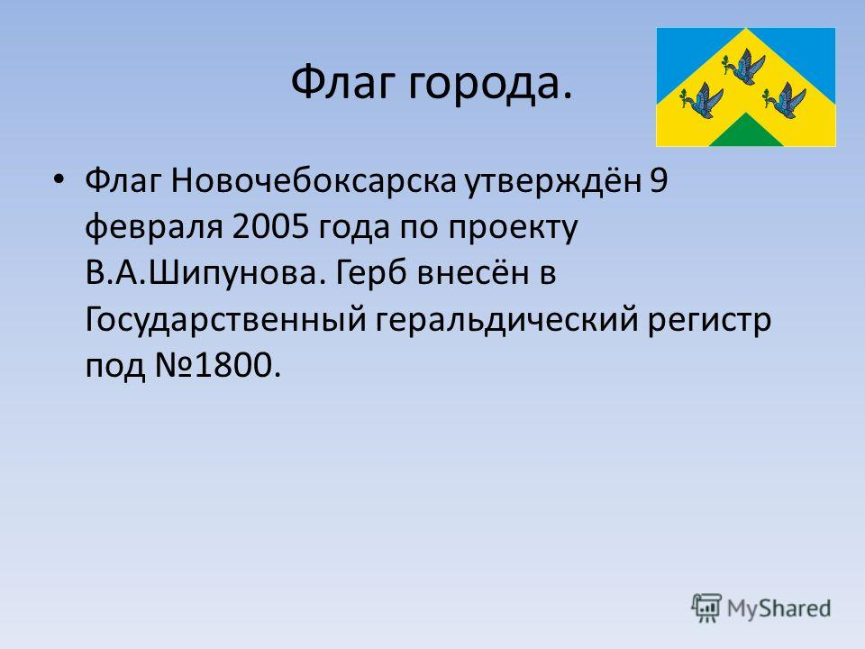 Флаг города. Флаг Новочебоксарска утверждён 9 февраля 2005 года по проекту В.А.Шипунова. Герб внесён в Государственный геральдический регистр под 1800.