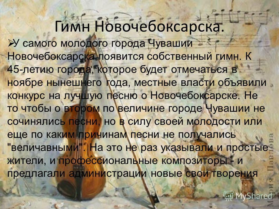 Гимн Новочебоксарска. У самого молодого города Чувашии Новочебоксарска появится собственный гимн. К 45-летию города, которое будет отмечаться в ноябре нынешнего года, местные власти объявили конкурс на лучшую песню о Новочебоксарске. Не то чтобы о вт