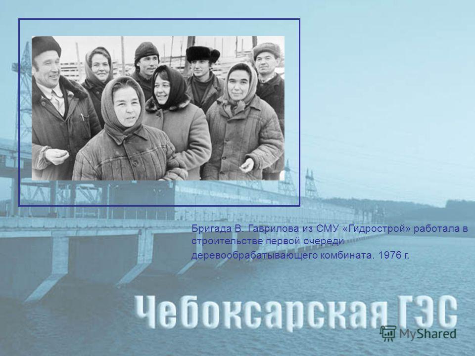 Бригада В. Гаврилова из СМУ «Гидрострой» работала в строительстве первой очереди деревообрабатывающего комбината. 1976 г.