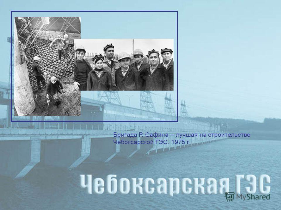 Бригада Р. Сафина – лучшая на строительстве Чебоксарской ГЭС. 1975 г.