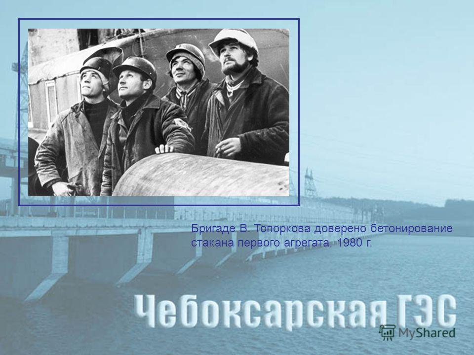 Бригаде В. Топоркова доверено бетонирование стакана первого агрегата. 1980 г.