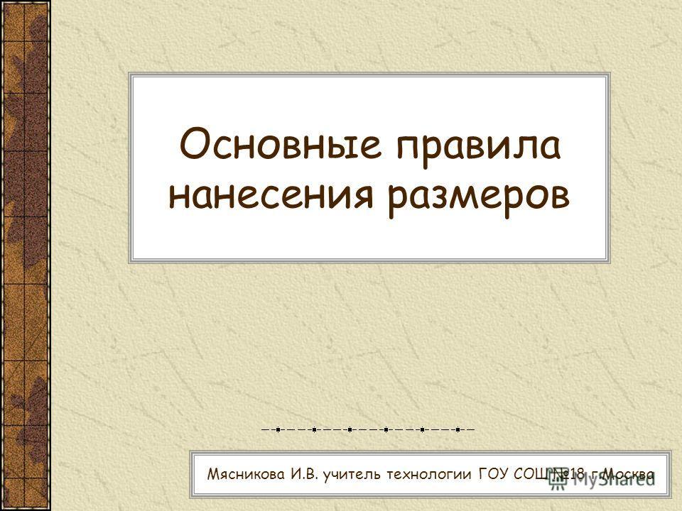 Основные правила нанесения размеров Мясникова И.В. учитель технологии ГОУ СОШ 18 г.Москва