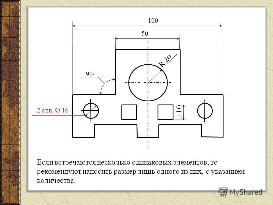 Если встречаются несколько одинаковых элементов, то рекомендуют наносить размер лишь одного из них, с указанием количества. 50 100 2 отв. Ø 16 R 20 90 ° 10
