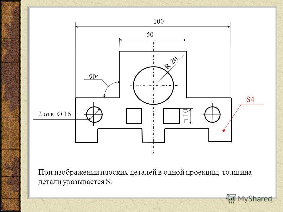 При изображении плоских деталей в одной проекции, толщина детали указывается S. 50 100 2 отв. Ø 16 R 20 90 ° 10 S4S4