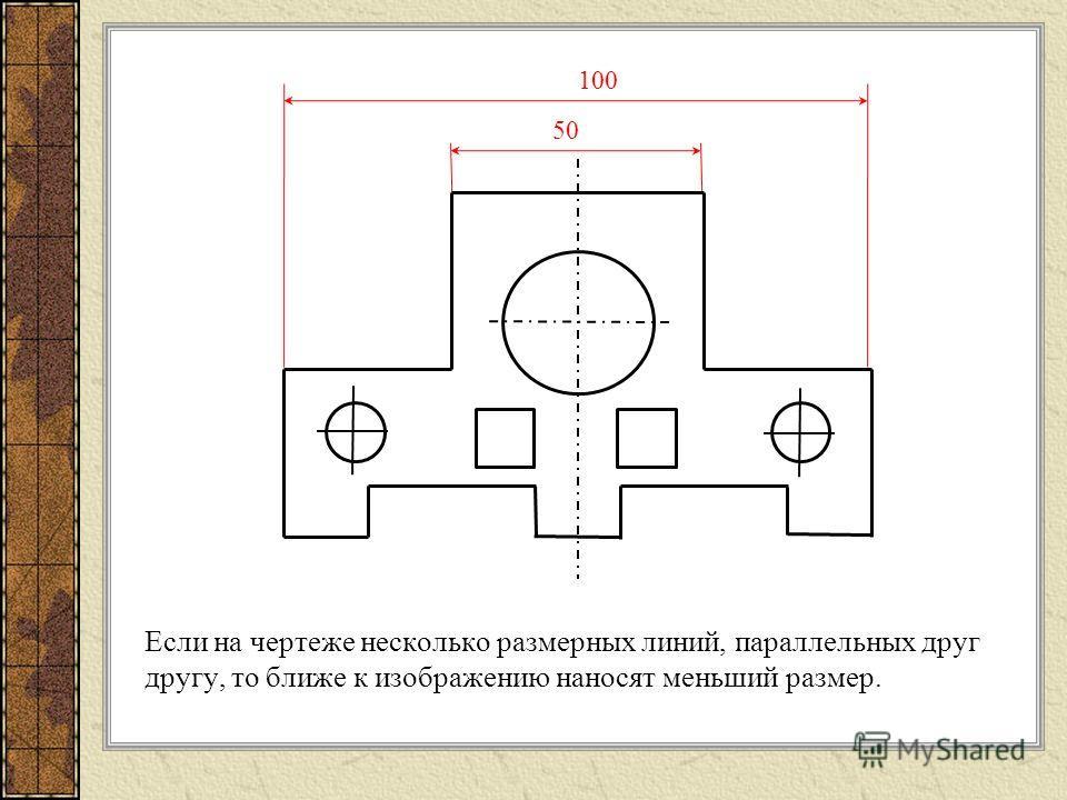 Если на чертеже несколько размерных линий, параллельных друг другу, то ближе к изображению наносят меньший размер. 50 100
