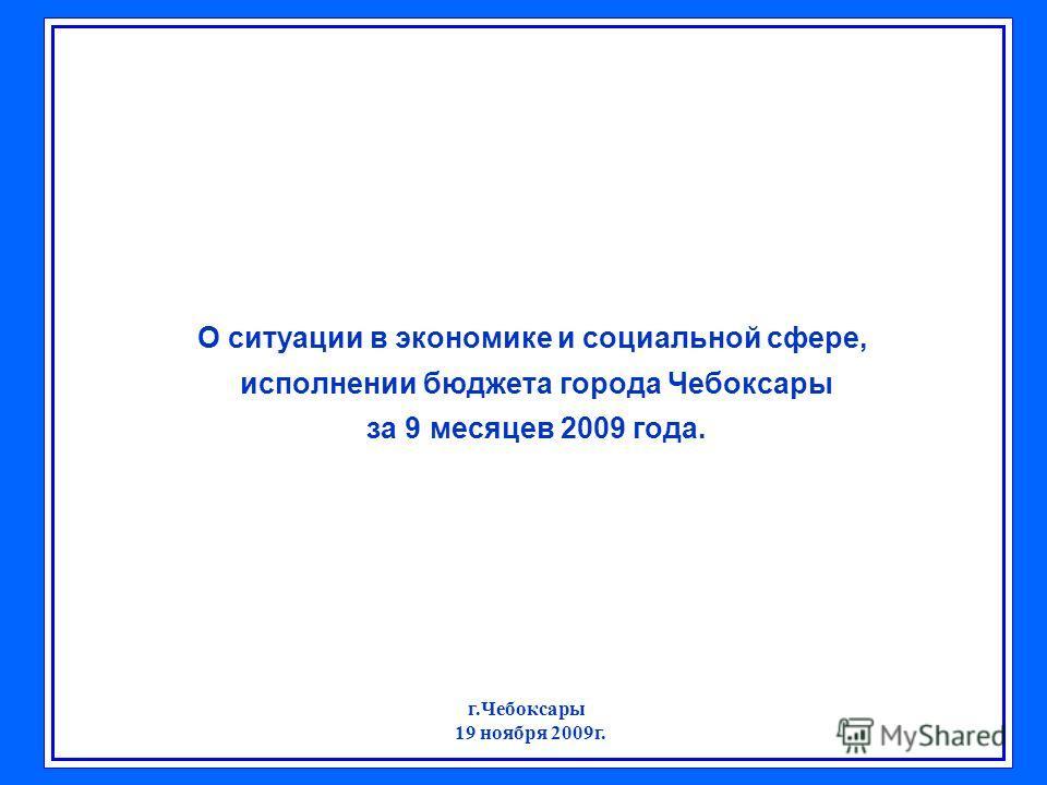 О ситуации в экономике и социальной сфере, исполнении бюджета города Чебоксары за 9 месяцев 2009 года. г.Чебоксары 19 ноября 2009г.