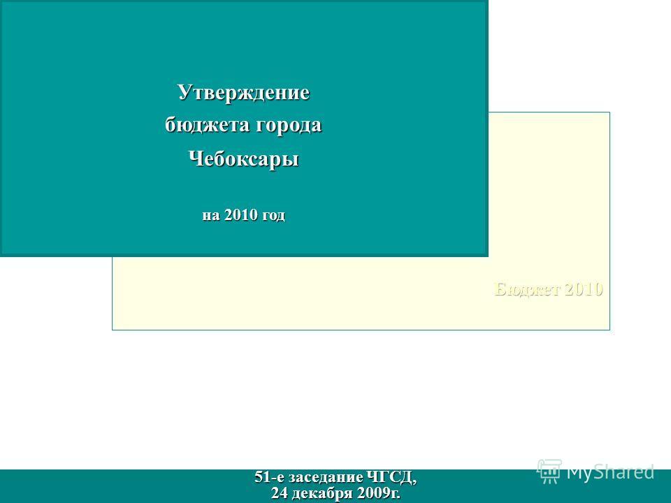 Утверждение бюджета города Чебоксары на 2010 год 51-е заседание ЧГСД, 24 декабря 2009г. 51-е заседание ЧГСД, 24 декабря 2009г.
