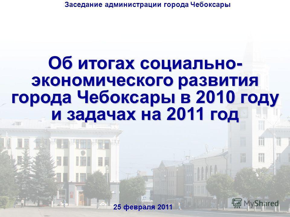 Об итогах социально- экономического развития города Чебоксары в 2010 году и задачах на 2011 год 25 февраля 2011 Заседание администрации города Чебоксары