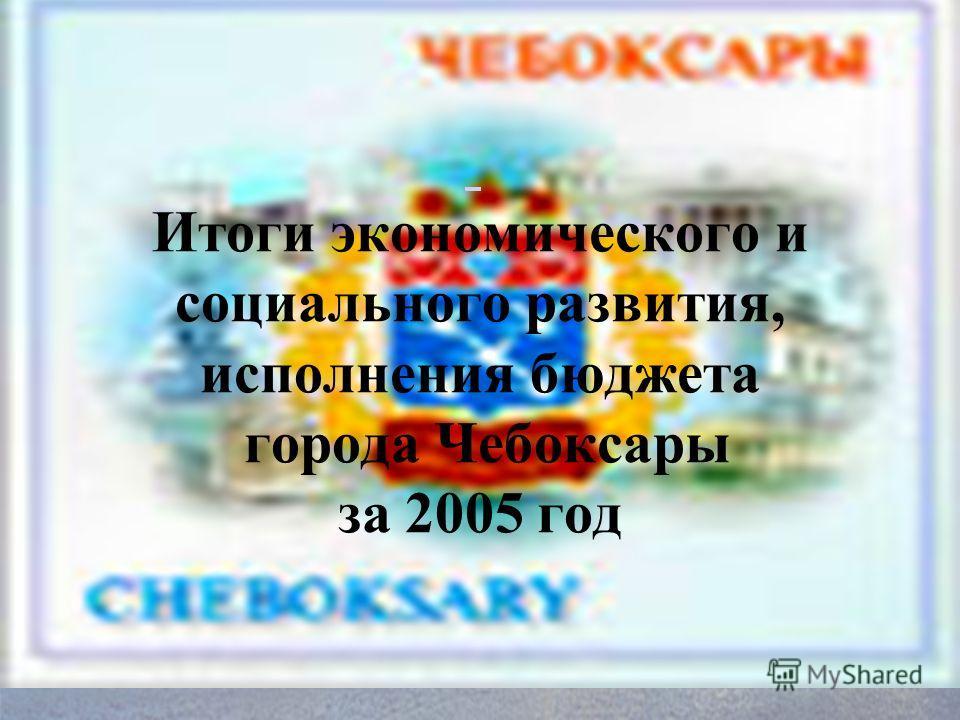 Итоги экономического и социального развития, исполнения бюджета города Чебоксары за 2005 год