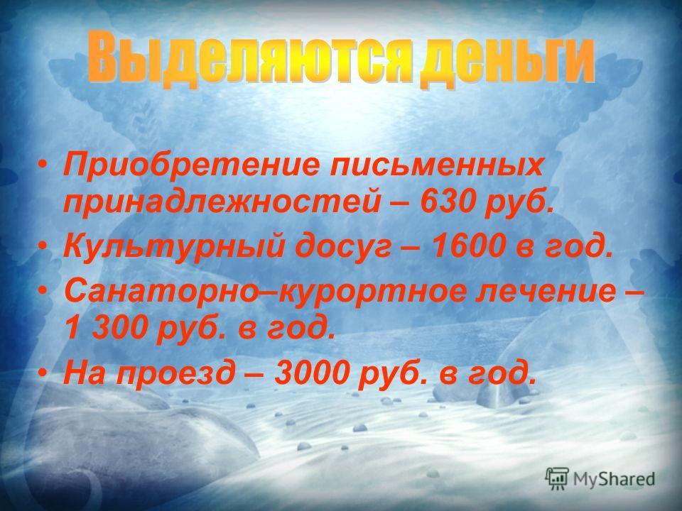 Приобретение письменных принадлежностей – 630 руб. Культурный досуг – 1600 в год. Санаторно–курортное лечение – 1 300 руб. в год. На проезд – 3000 руб. в год.
