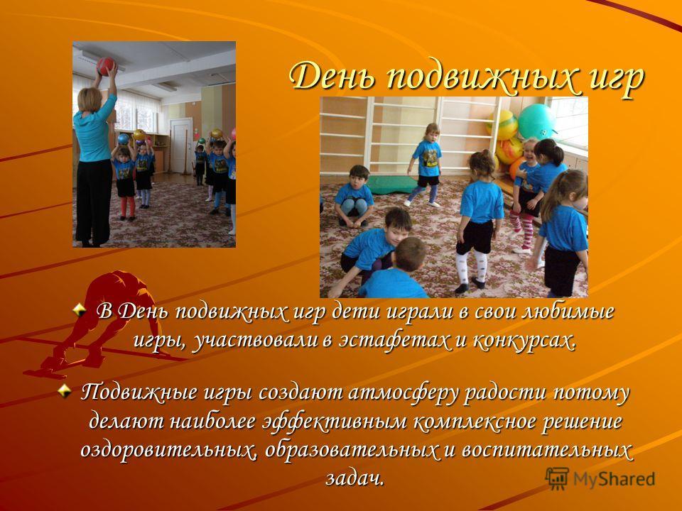 День подвижных игр В День подвижных игр дети играли в свои любимые игры, участвовали в эстафетах и конкурсах. Подвижные игры создают атмосферу радости потому делают наиболее эффективным комплексное решение оздоровительных, образовательных и воспитате