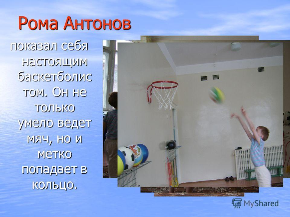 Рома Антонов показал себя настоящим баскетболис том. Он не только умело ведет мяч, но и метко попадает в кольцо.