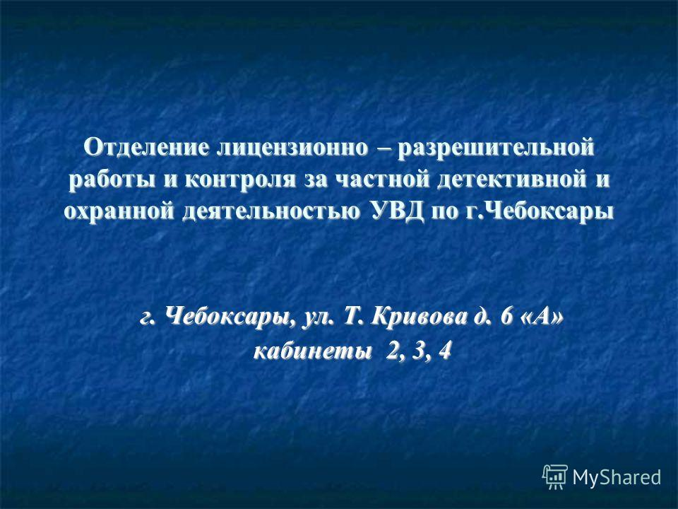 Отделение лицензионно – разрешительной работы и контроля за частной детективной и охранной деятельностью УВД по г.Чебоксары г. Чебоксары, ул. Т. Кривова д. 6 «А» кабинеты 2, 3, 4