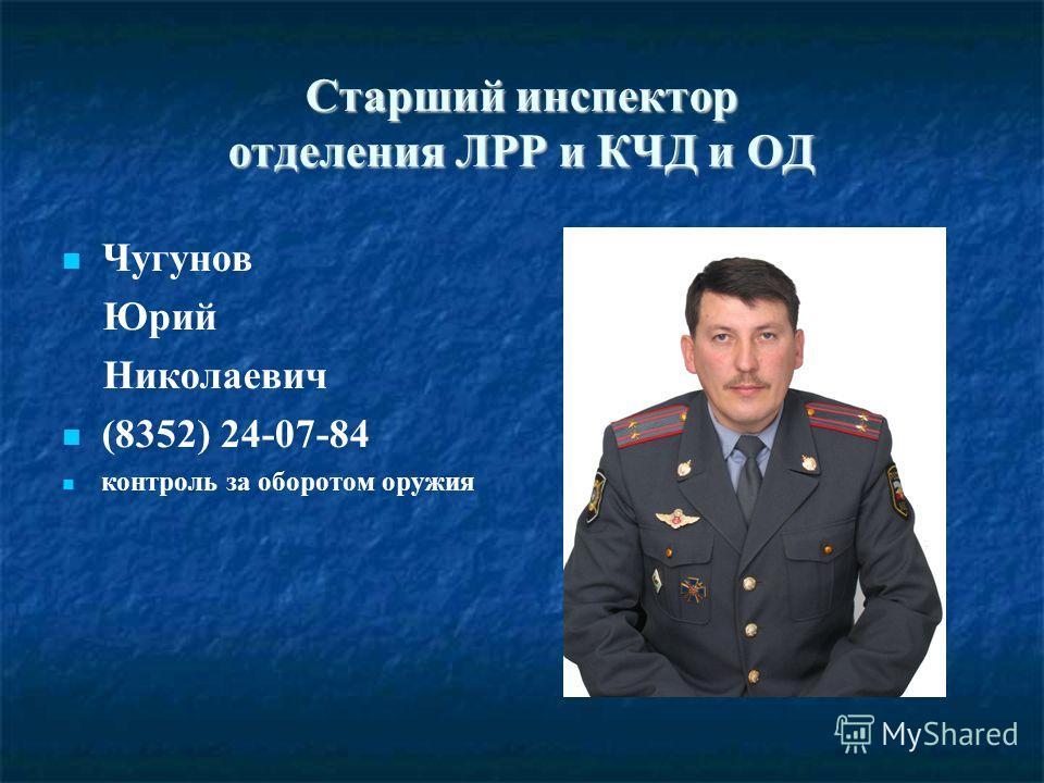 Старший инспектор отделения ЛРР и КЧД и ОД Чугунов Юрий Николаевич (8352) 24-07-84 контроль за оборотом оружия
