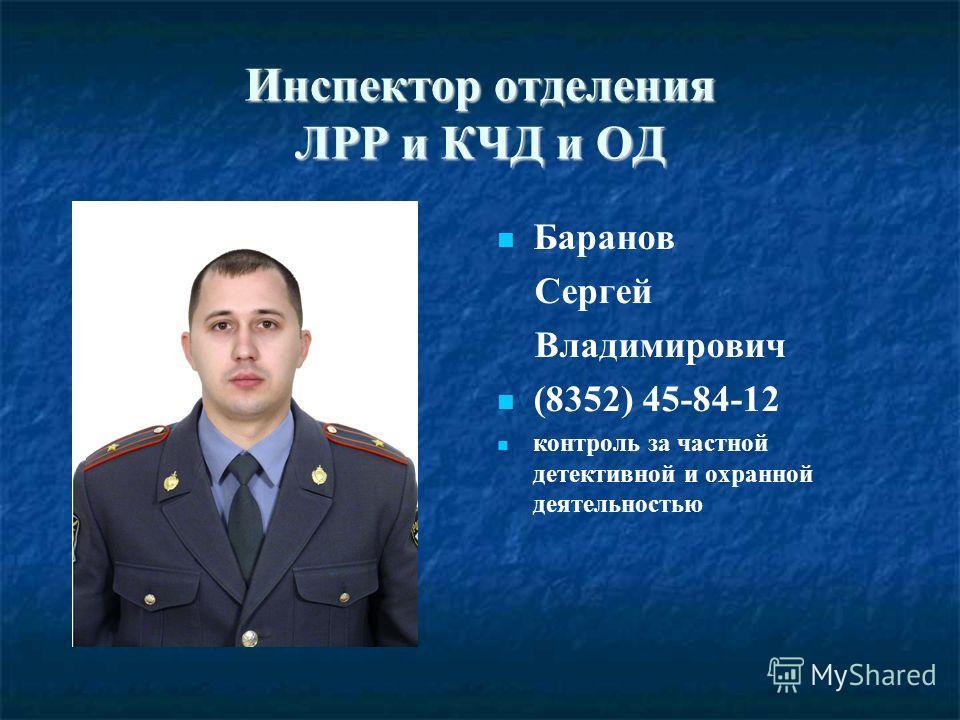 Инспектор отделения ЛРР и КЧД и ОД Баранов Сергей Владимирович (8352) 45-84-12 контроль за частной детективной и охранной деятельностью