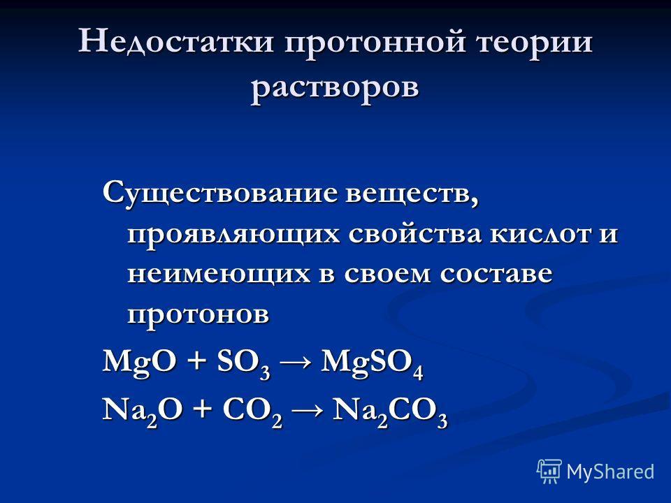 Недостатки протонной теории растворов Существование веществ, проявляющих свойства кислот и неимеющих в своем составе протонов MgO + SO 3 MgSO 4 Na 2 O + CO 2 Na 2 CO 3