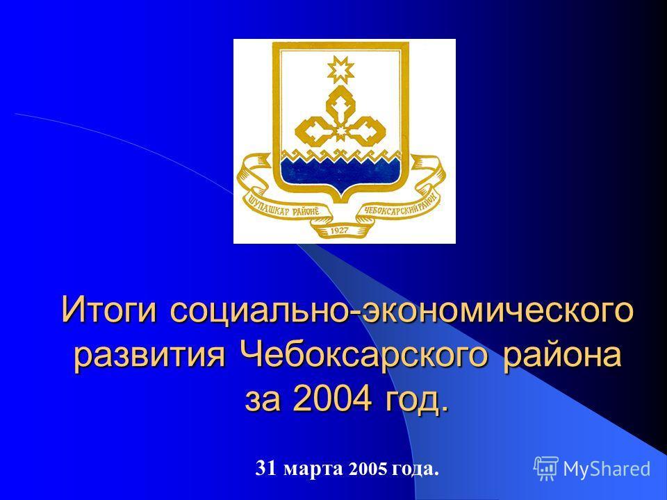 31 марта 2005 года. Итоги социально-экономического развития Чебоксарского района за 2004 год.