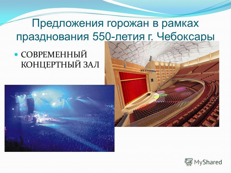 Предложения горожан в рамках празднования 550-летия г. Чебоксары СОВРЕМЕННЫЙ КОНЦЕРТНЫЙ ЗАЛ
