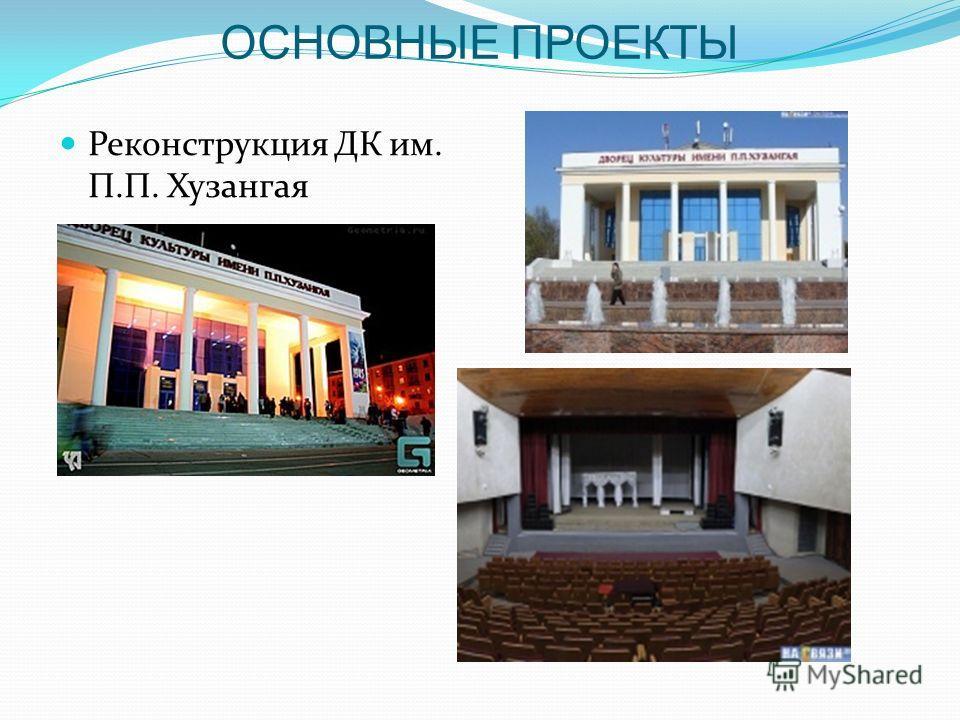 ОСНОВНЫЕ ПРОЕКТЫ Реконструкция ДК им. П.П. Хузангая