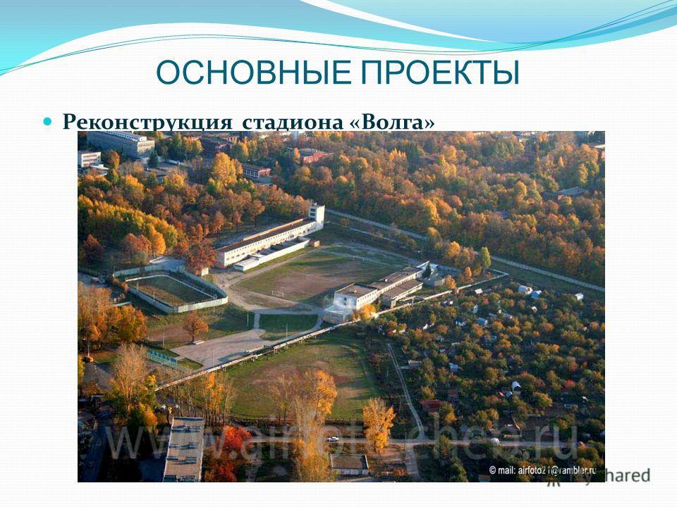 ОСНОВНЫЕ ПРОЕКТЫ Реконструкция стадиона «Волга»