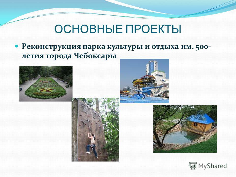 ОСНОВНЫЕ ПРОЕКТЫ Реконструкция парка культуры и отдыха им. 500- летия города Чебоксары