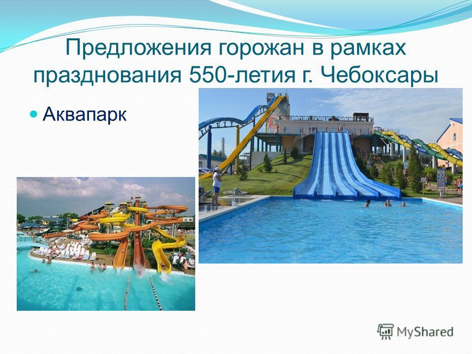 Предложения горожан в рамках празднования 550-летия г. Чебоксары Аквапарк